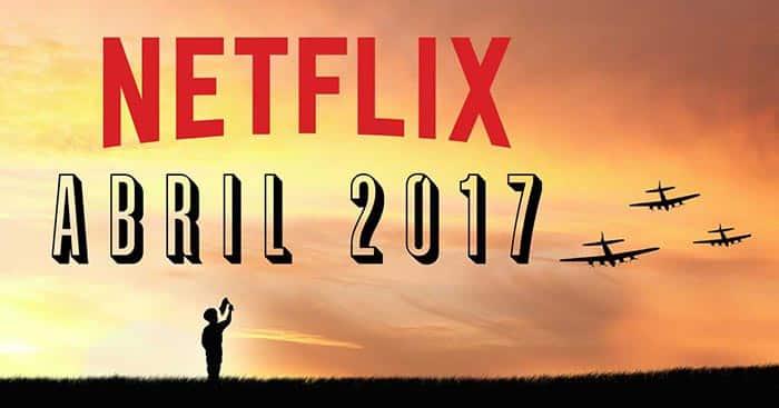 Estrenos Netflix: Abril 2017 | Lista de nuevas películas y series